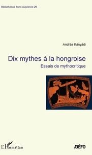 András Kányádi - Dix mythes à la hongroise - Essais de mythocritique.