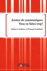 André-A Lafrance et François Lambotte - Arrêtez de communiquer, vous en faites trop ! - Pour un développement durable des réseaux de communication dans l'entreprise.