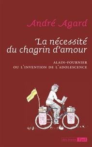 André Agard - La nécessité du chagrin d'amour - Alain-Fournier ou l'invention de l'adolescence.