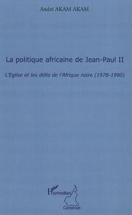 André Akam Akam - La politique africaine de Jean-Paul II - L'Eglise et les défis de l'Afrique noire (1978-1990).
