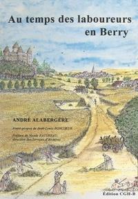 André Alabergère et Jean-Louis Boncœur - Au temps des laboureurs en Berry - Notes généalogiques, chroniques des campagnes d'Ancien régime.