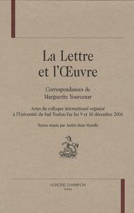 André-Alain Morello - La Lettre et l'OEuvre - Correspondances de Marguerite Yourcenar.