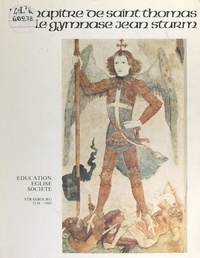 André Appel et Hélène Bainier - Le chapitre de Saint-Thomas et le gymnase Jean-Sturm - Strasbourg 1538-1980. Éducation, église, société.