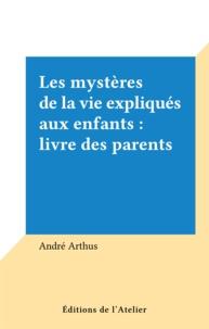 André Arthus - Les mystères de la vie expliqués aux enfants : livre des parents.
