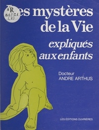 André Arthus - Les Mystères de la vie expliqués aux enfants.