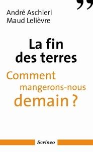 André Aschieri et Maud Lelièvre - La fin des terres - Comment mangerons-nous demain ?.