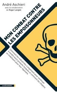 André Aschieri - Mon combat contre les empoisonneurs - Comment les industriels s'organisent pour continuer à vendre leurs produits toxiques et comment les citoyens se mobilisent pour leur répondre.