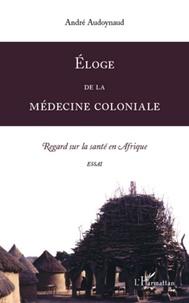 André Audoynaud - Eloge de la médecine coloniale - Regard sur la santé en Afrique.