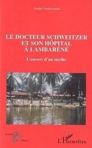 André Audoynaud - Le docteur Schweitzer et son hôpital à Lambaréné - L'envers d'un mythe.