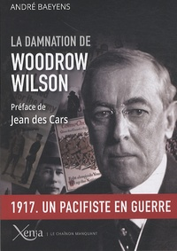 André Baeyens - La damnation de Woodrow Wilson - Président des Etats-Unis (1913-1921).