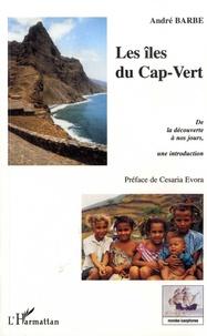 André Barbe - Les îles du Cap-Vert - De la découverte à nos jours - Une introduction - De l'entrepôt d'esclaves à la Nation créole.
