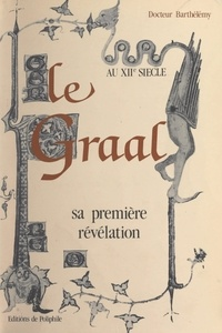 André Barthélémy et Olivier Cébe - Le Graal au XIIe siècle - Sa première révélation.