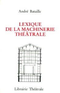 André Bataille - Lexique de la machinerie théâtrale - À l'intention des praticiens et amateurs.