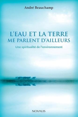 André Beauchamp - L'eau et la terre me parlent d'ailleurs - Une spiritualité de l'environnement.