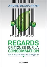André Beauchamp - Regards critiques sur la consommation - Pour une conversion écologique.