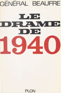 André Beaufre - Le drame de 1940.