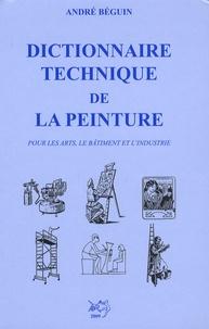 André Béguin - Dictionnaire technique de la peinture - Pour les arts, le bâtiment et l'industrie.