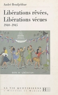 André Bendjebbar - Libérations rêvées, libérations vécues : 1940-1945.