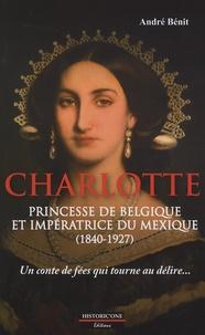 André Bénit - Charlotte, princesse de Belgique et impératrice du Mexique (1840-1927) - Un conte de fée qui tourne au délire... Essai de reconstitution historique.