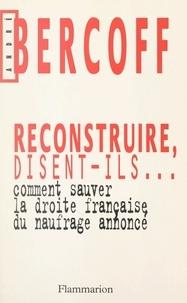 André Bercoff - Reconstruire, disent-ils... Comment sauver la droite française du naufrage annoncé ?.