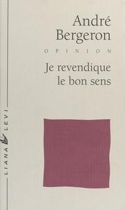 André Bergeron - Je revendique le bon sens.