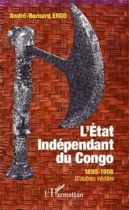 André-Bernard Ergo - L'Etat Indépendant du Congo - 1885-1908, d'autres vérités.