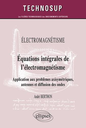 André Berthon - Electromagnétisme - Equations intégrales de l'électromagnétisme - Application aux problèmes axisymétriques, antennes et diffusion des ondes.
