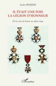 André Bessière - Il était une fois la légion d'honneur - De la croix des braves au ruban rouge.