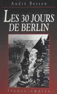André Besson - Les 30 jours de Berlin - 8 avril-8 mai 1945.