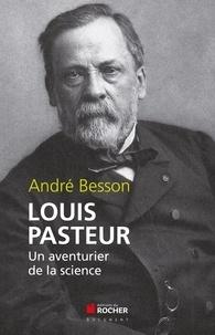 André Besson - Louis Pasteur - Un aventurier de la science.