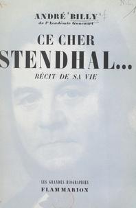 André Billy - Ce cher Stendhal... - Récit de sa vie.