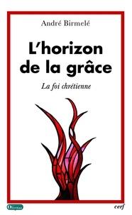 André Birmelé et André Birmelé - L'horizon de la grâce - La foi chrétienne.