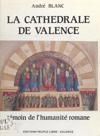André Blanc et Gérard Bayle - La cathédrale de Valence - Témoin de l'humanité romane.