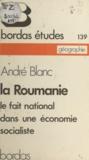 André Blanc - La Roumanie : le fait national dans une économie socialiste - Le fait national dans une économie socialiste.