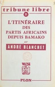 André Blanchet - L'itinéraire des partis africains depuis Bamako.