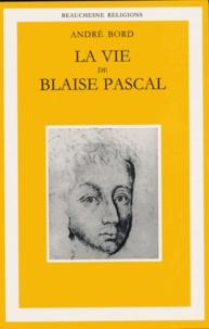 André Bord - La vie de Blaise Pascal. - Une ascension spirituelle suivie d'un essai Plotin, Montaigne, Pascal.