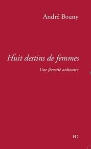 André Bouny - Huit destins de femmes - Une férocité ordinaire.