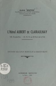 André Bouton et  Raillé - L'hôtel Aubert de Clairaulnay : histoire d'un logis manceau de magistrats - 108, Grande-Rue, 20-18-16, rue St Pavin de la Cité.