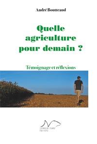 André Boutteaud - Quelle agriculture pour demain ? - Témoignage et réflexions.