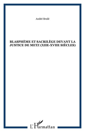 André Brulé - Blasphème et sacrilège devant la justice de Metz (XIIe-XVIIe siècles).