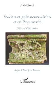André Brulé - Sorciers et guérisseurs à Metz et en Pays messin - (XIVe et XVIIe siècles).