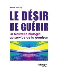 André Burckel - Le désir de guérir - La Nouvelle Biologie au service de la guérison.