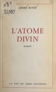 André Butté - L'atome divin.