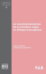 André Cabanis et Michel Louis Martin - Le constitutionnalisme de la troisième vague en Afrique francophone.