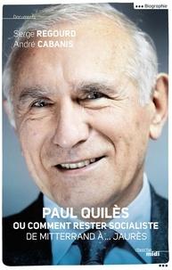 André Cabanis et Serge Regourd - Paul Quilès ou comment rester socialiste - De Mitterrand à.... Jaurès.