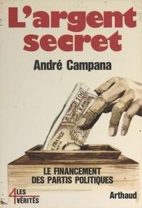 Andre Campana - L'argent secret - Le financement des partis politiques.