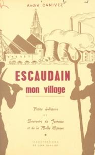 André Canivez et Jean Danglot - Escaudain, mon village - Petite histoire et souvenirs de jeunesse et de la belle époque.