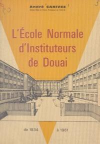André Canivez et Robert Mériaux - L'école normale d'instituteurs de Douai - De 1834 à 1961.