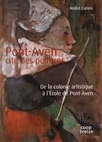Pont-Aven, cité des peintres- De la colonie artistique à l'Ecole de Pont-Aven - André Cariou |