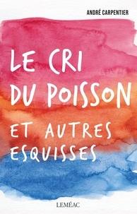 André Carpentier - Le cri du poisson et autres esquisses.